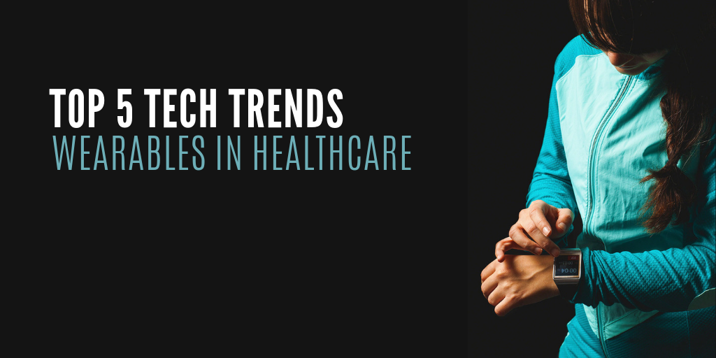 Listing out the top 5 wearable technology trends in healthcare